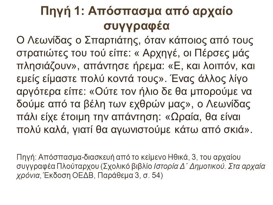 Πηγή 1: Απόσπασμα από αρχαίο συγγραφέα Ο Λεωνίδας ο Σπαρτιάτης, όταν κάποιος από τους στρατιώτες του τού είπε: « Αρχηγέ, οι Πέρσες μάς πλησιάζουν», απάντησε ήρεμα: «Ε, και λοιπόν, και εμείς είμαστε πολύ κοντά τους».