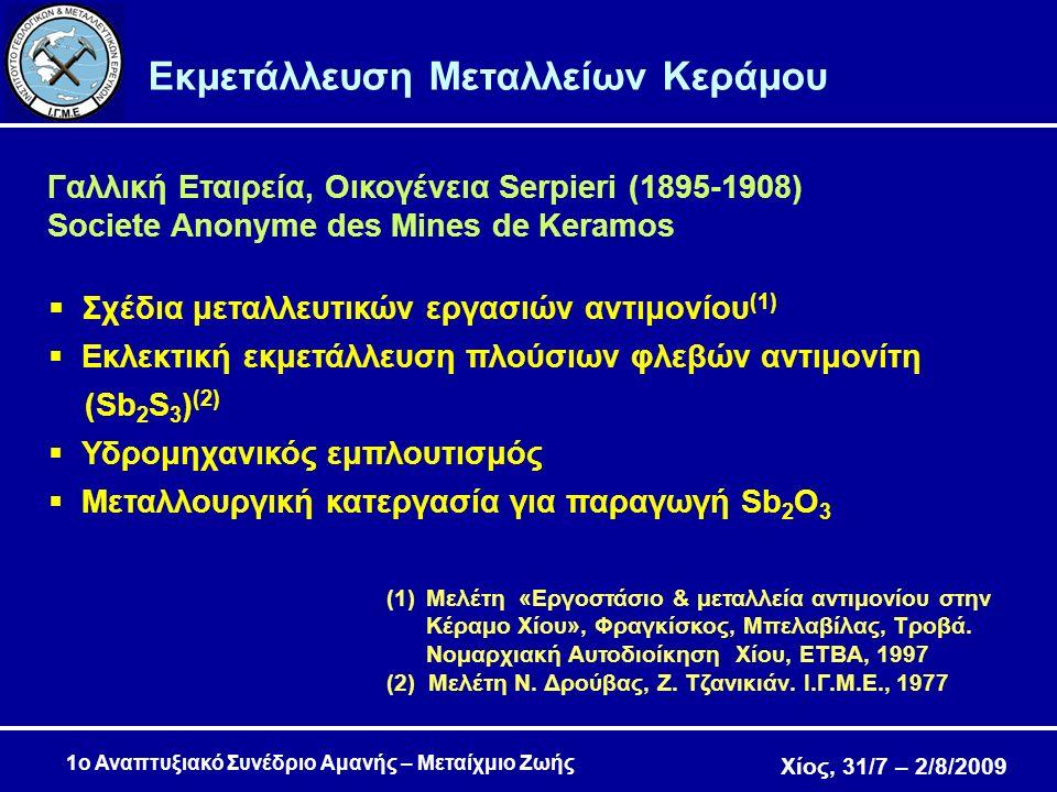 Χίος, 31/7 – 2/8/2009 1ο Αναπτυξιακό Συνέδριο Αμανής – Μεταίχμιο Ζωής Εκμετάλλευση Μεταλλείων Κεράμου Γαλλική Εταιρεία, Οικογένεια Serpieri (1895-1908) Societe Anonyme des Mines de Keramos  Σχέδια μεταλλευτικών εργασιών αντιμονίου (1)  Εκλεκτική εκμετάλλευση πλούσιων φλεβών αντιμονίτη (Sb 2 S 3 ) (2)  Υδρομηχανικός εμπλουτισμός  Μεταλλουργική κατεργασία για παραγωγή Sb 2 Ο 3 (1)Μελέτη «Εργοστάσιο & μεταλλεία αντιμονίου στην Κέραμο Χίου», Φραγκίσκος, Μπελαβίλας, Τροβά.