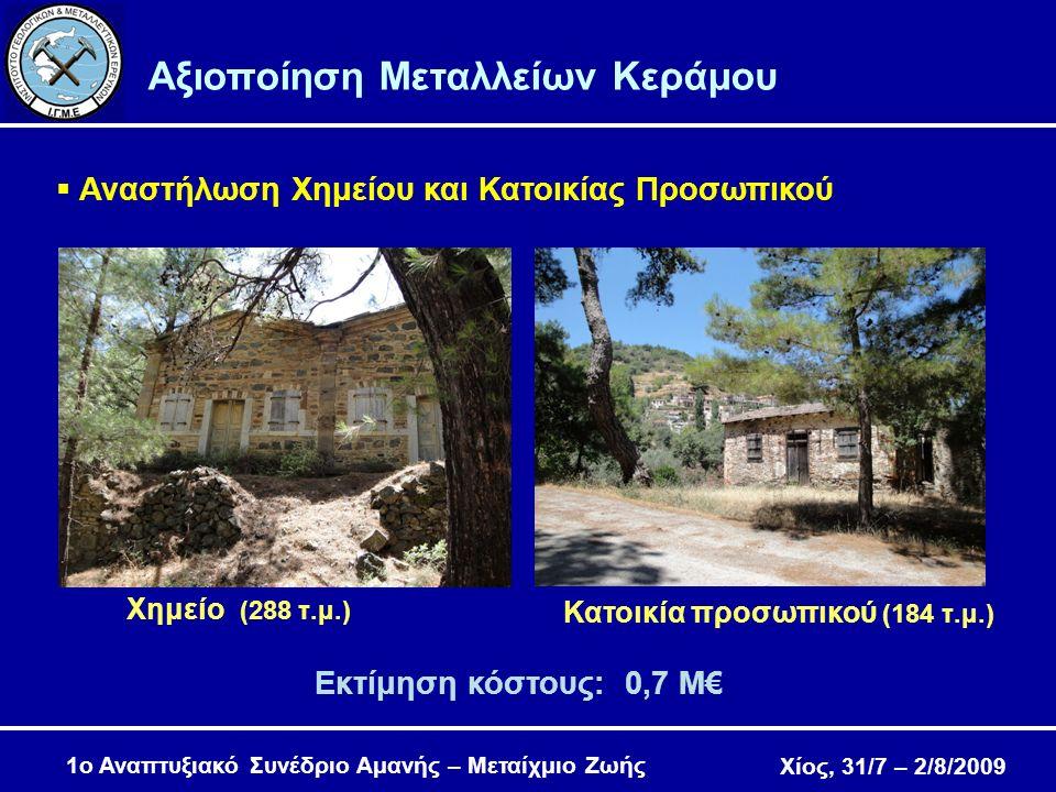 Χίος, 31/7 – 2/8/2009 Αξιοποίηση Μεταλλείων Κεράμου  Αναστήλωση Χημείου και Κατοικίας Προσωπικού Κατοικία προσωπικού (184 τ.μ.) Εκτίμηση κόστους: 0,7 Μ€ Χημείο (288 τ.μ.) 1ο Αναπτυξιακό Συνέδριο Αμανής – Μεταίχμιο Ζωής