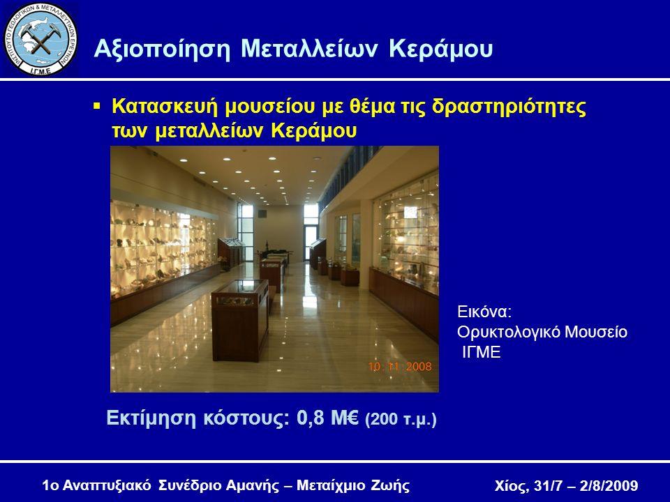 Χίος, 31/7 – 2/8/2009 Αξιοποίηση Μεταλλείων Κεράμου  Κατασκευή μουσείου με θέμα τις δραστηριότητες των μεταλλείων Κεράμου Εκτίμηση κόστους: 0,8 Μ€ (200 τ.μ.) Εικόνα: Ορυκτολογικό Μουσείο ΙΓΜΕ 1ο Αναπτυξιακό Συνέδριο Αμανής – Μεταίχμιο Ζωής