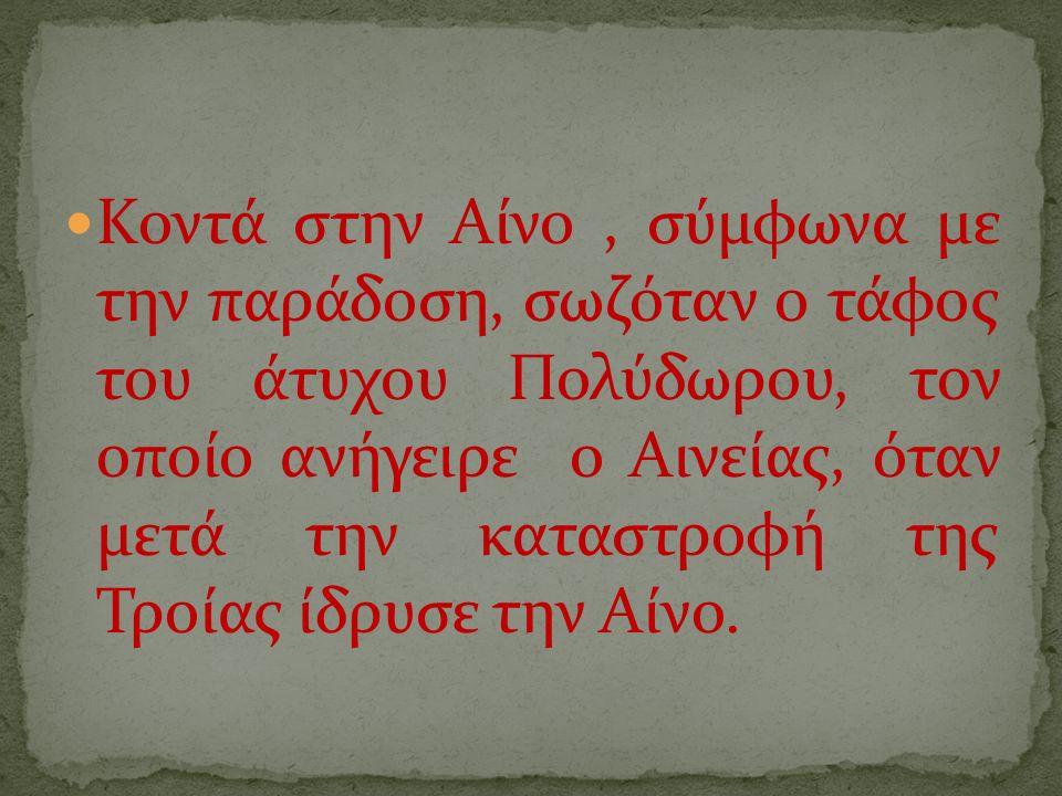 Κοντά στην Αίνο, σύμφωνα με την παράδοση, σωζόταν ο τάφος του άτυχου Πολύδωρου, τον οποίο ανήγειρε ο Αινείας, όταν μετά την καταστροφή της Τροίας ίδρυσε την Αίνο.
