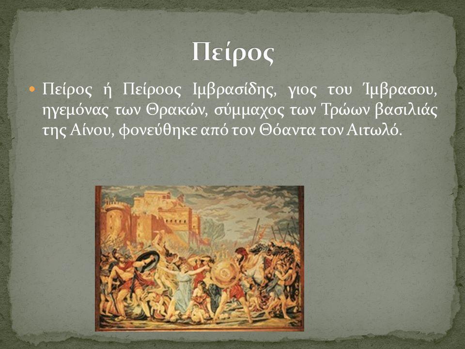 Πείρος ή Πείροος Ιμβρασίδης, γιος του Ίμβρασου, ηγεμόνας των Θρακών, σύμμαχος των Τρώων βασιλιάς της Αίνου, φονεύθηκε από τον Θόαντα τον Αιτωλό.
