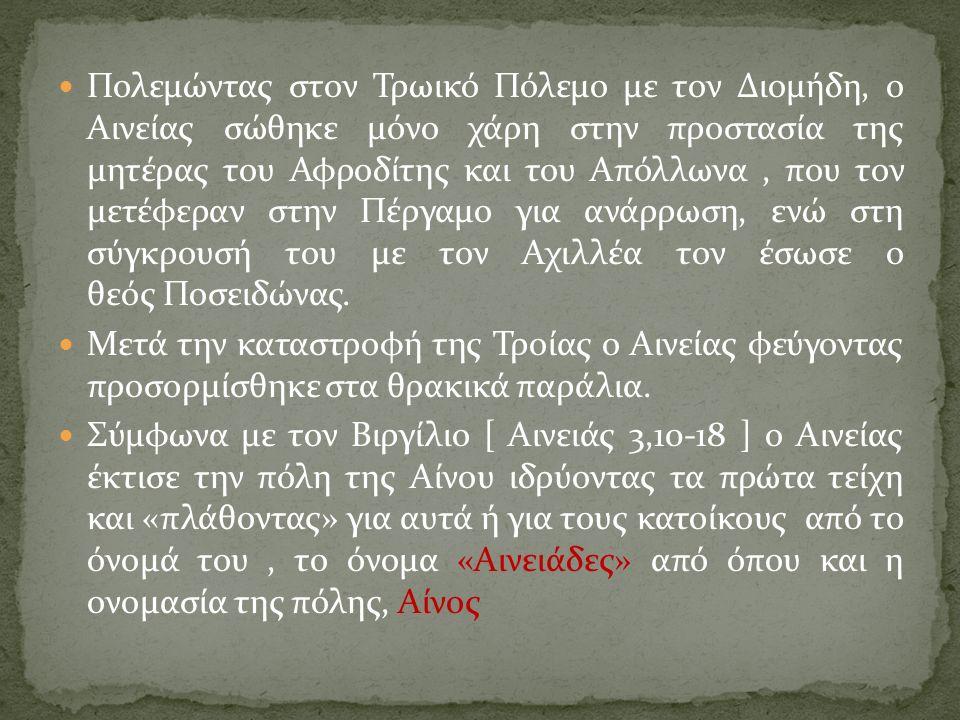 Πολεμώντας στον Τρωικό Πόλεμο με τον Διομήδη, ο Αινείας σώθηκε μόνο χάρη στην προστασία της μητέρας του Αφροδίτης και του Απόλλωνα, που τον μετέφεραν στην Πέργαμο για ανάρρωση, ενώ στη σύγκρουσή του με τον Αχιλλέα τον έσωσε ο θεός Ποσειδώνας.