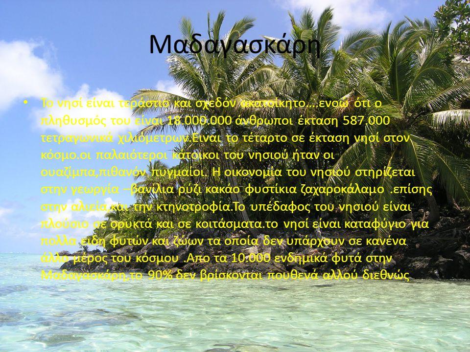 Μαδαγασκάρη Το νησί είναι τεράστιο και σχεδόν ακατοίκητο….ενοώ ότι ο πληθυσμός του είναι 18.000.000 άνθρωποι έκταση 587.000 τετραγωνικά χιλιόμετρων.Ειναι το τέταρτο σε έκταση νησί στον κόσμο.οι παλαιότεροι κάτοικοι του νησιού ήταν οι ουαζίμπα,πιθανόν πυγμαίοι.