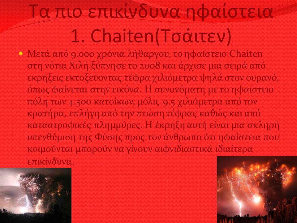 Τα πιο επικίνδυνα ηφαίστεια 1. Chaiten(Τσάιτεν) Μετά από 9.000 χρόνια λήθαργου, το ηφαίστειο Chaiten στη νότια Χιλή ξύπνησε το 2008 και άρχισε μια σει