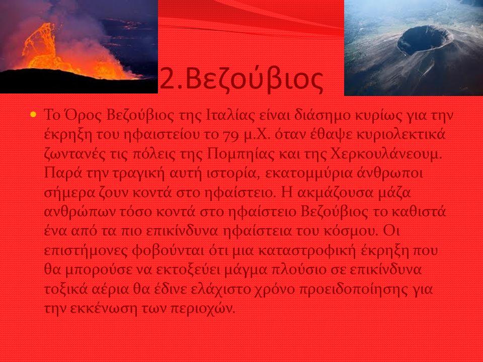 2.Βεζούβιος Το Όρος Βεζούβιος της Ιταλίας είναι διάσημο κυρίως για την έκρηξη του ηφαιστείου το 79 μ.Χ. όταν έθαψε κυριολεκτικά ζωντανές τις πόλεις τη