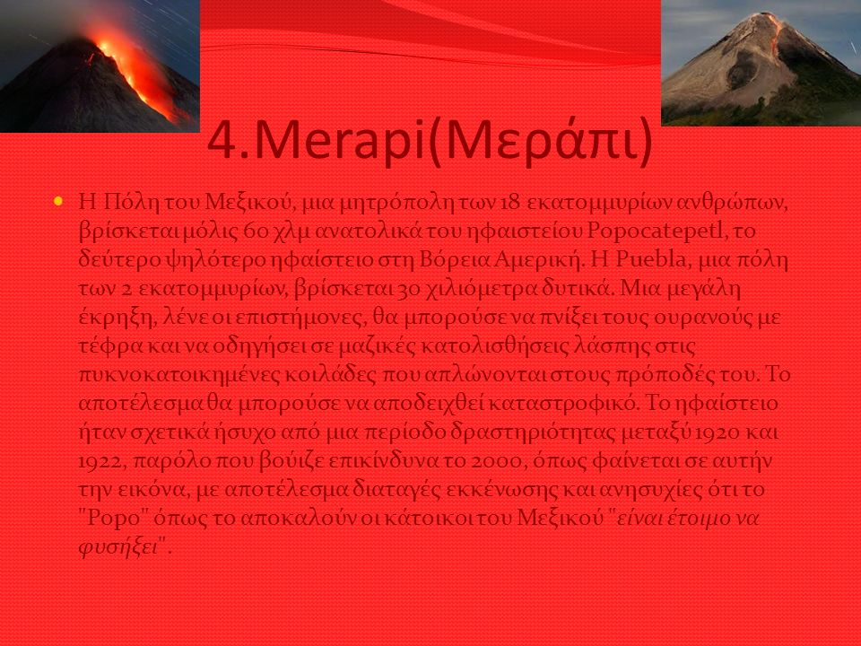 4.Merapi(Μεράπι) Η Πόλη του Μεξικού, μια μητρόπολη των 18 εκατομμυρίων ανθρώπων, βρίσκεται μόλις 60 χλμ ανατολικά του ηφαιστείου Popocatepetl, το δεύτερο ψηλότερο ηφαίστειο στη Βόρεια Αμερική.