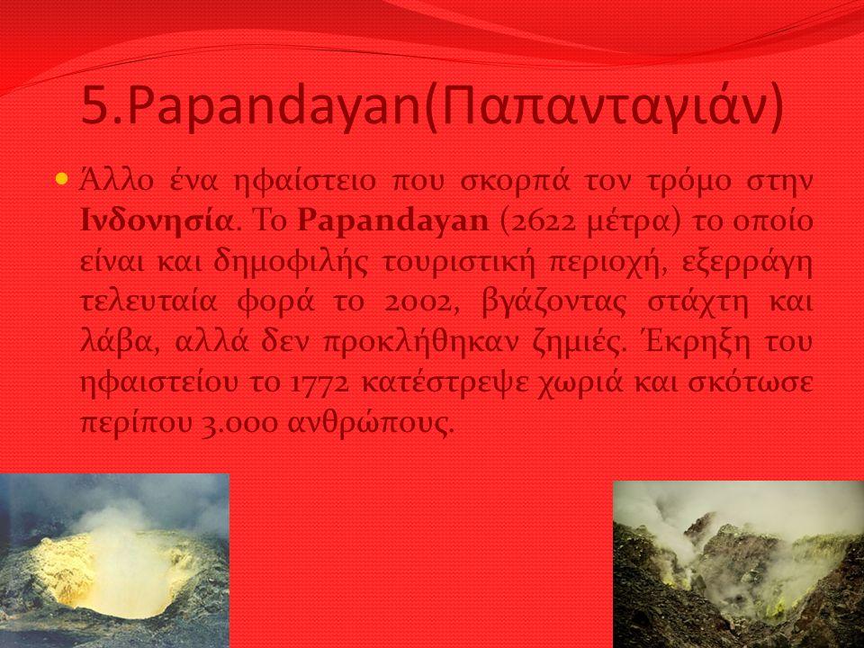 5.Papandayan(Παπανταγιάν) Άλλο ένα ηφαίστειο που σκορπά τον τρόμο στην Ινδονησία. Το Papandayan (2622 μέτρα) το οποίο είναι και δημοφιλής τουριστική π