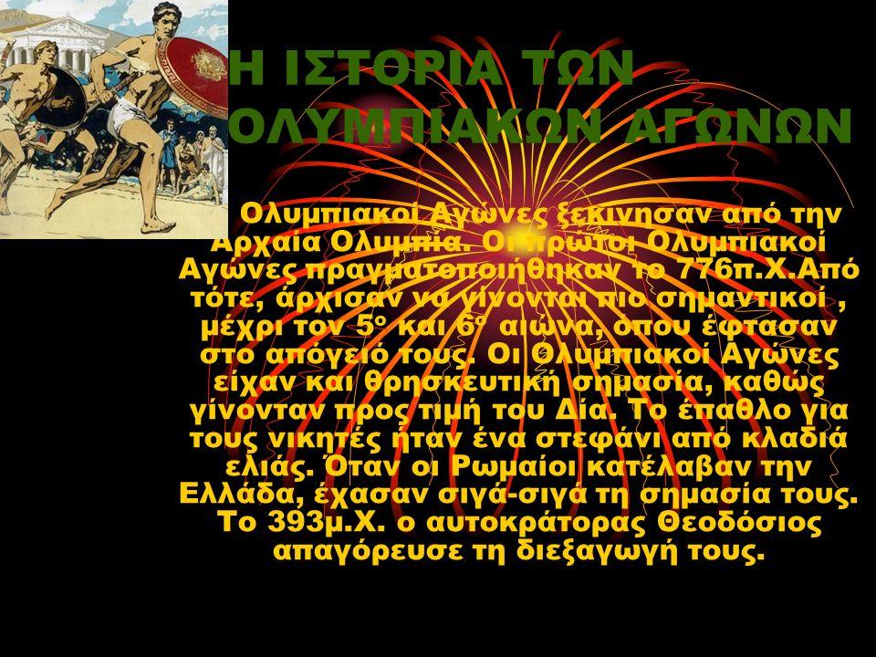 Η ΙΣΤΟΡΙΑ ΤΩΝ ΟΛΥΜΠΙΑΚΩΝ ΑΓΩΝΩΝ Οι Ολυμπιακοί Αγώνες ξεκίνησαν από την Αρχαία Ολυμπία. Οι πρώτοι Ολυμπιακοί Αγώνες πραγματοποιήθηκαν το 776π.Χ.Από τότ