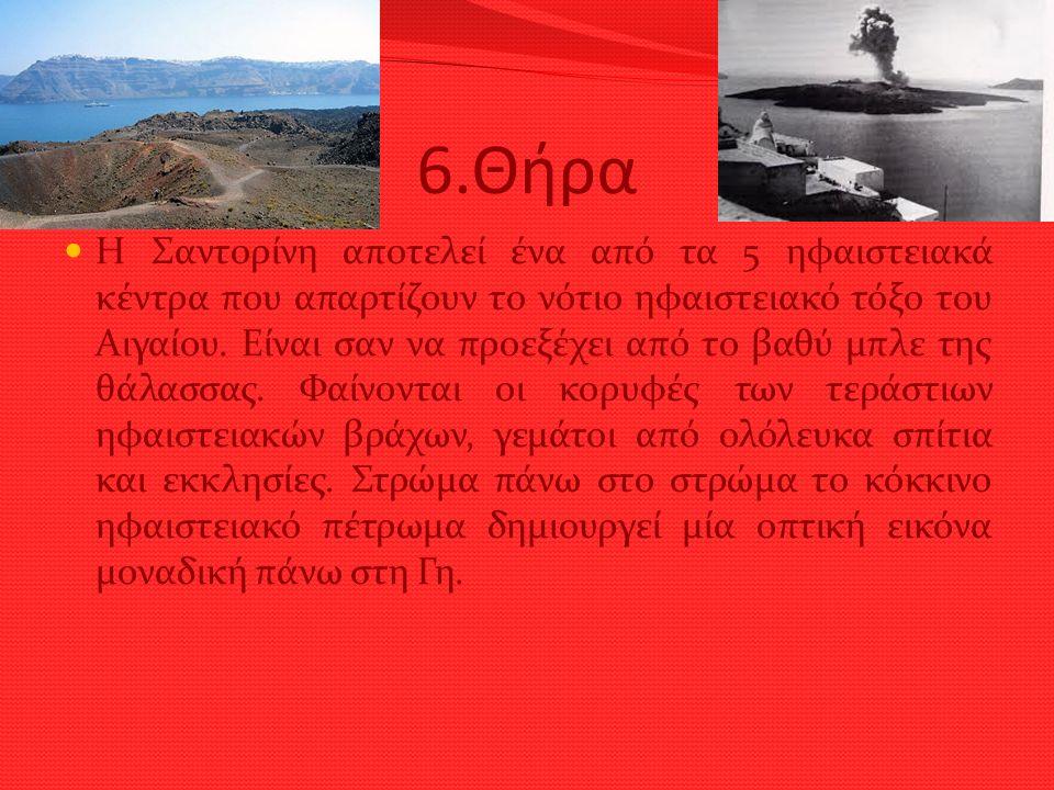6.Θήρα Η Σαντορίνη αποτελεί ένα από τα 5 ηφαιστειακά κέντρα που απαρτίζουν το νότιο ηφαιστειακό τόξο του Αιγαίου. Είναι σαν να προεξέχει από το βαθύ μ
