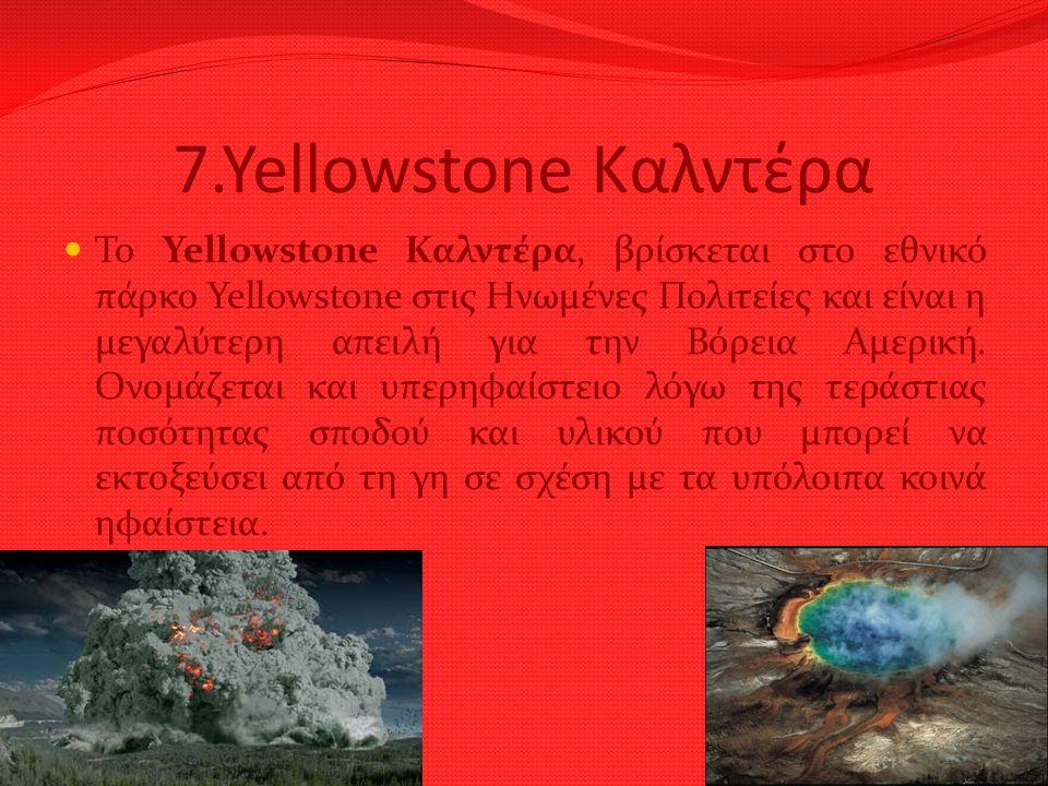 7.Yellowstone Καλντέρα Το Yellowstone Καλντέρα, βρίσκεται στο εθνικό πάρκο Yellowstone στις Ηνωμένες Πολιτείες και είναι η μεγαλύτερη απειλή για την Β