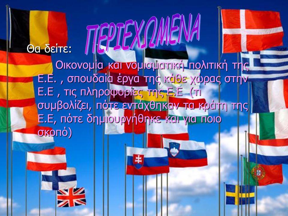 Θα δείτε: Οικονομία και νομισματική πολιτική της Ε.Ε., σπουδαία έργα της κάθε χώρας στην Ε.Ε, τις πληροφορίες της Ε.Ε (τι συμβολίζει, πότε εντάχθηκαν