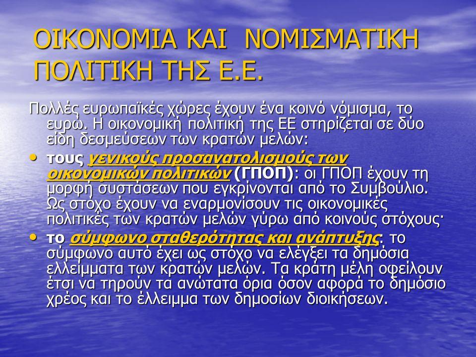 ΟΙΚΟΝΟΜΙΑ ΚΑΙ ΝΟΜΙΣΜΑΤΙΚΗ ΠΟΛΙΤΙΚΗ ΤΗΣ Ε.Ε. Πολλές ευρωπαϊκές χώρες έχουν ένα κοινό νόμισμα, το ευρώ. Η οικονομική πολιτική της ΕΕ στηρίζεται σε δύο ε
