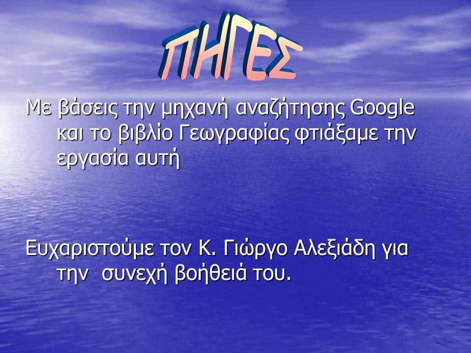 Με βάσεις την μηχανή αναζήτησης Google και το βιβλίο Γεωγραφίας φτιάξαμε την εργασία αυτή Ευχαριστούμε τον Κ. Γιώργο Αλεξιάδη για την σ σ σ συνεχή βοή
