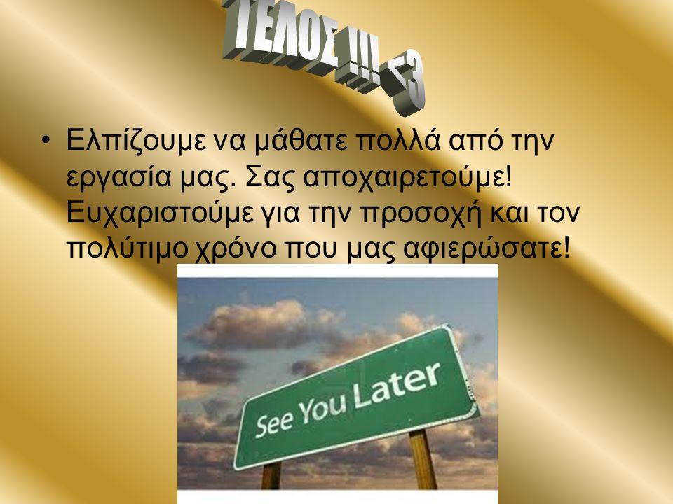 Ελπίζουμε να μάθατε πολλά από την εργασία μας. Σας αποχαιρετούμε! Ευχαριστούμε για την προσοχή και τον πολύτιμο χρόνο που μας αφιερώσατε!
