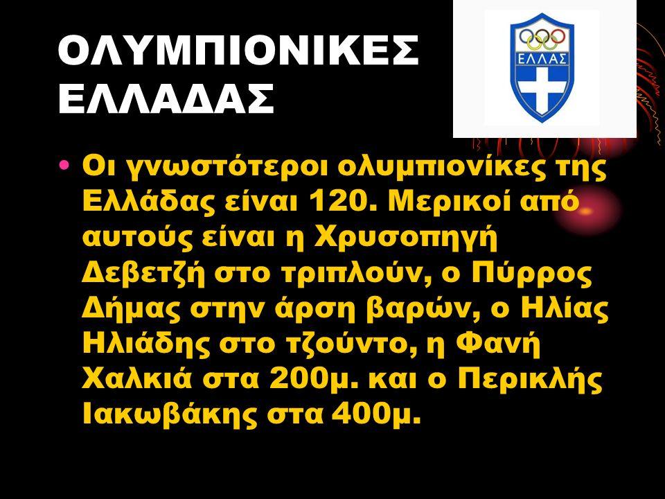 ΟΛΥΜΠΙΟΝΙΚΕΣ ΕΛΛΑΔΑΣ Οι γνωστότεροι ολυμπιονίκες της Ελλάδας είναι 120. Μερικοί από αυτούς είναι η Χρυσοπηγή Δεβετζή στο τριπλούν, ο Πύρρος Δήμας στην