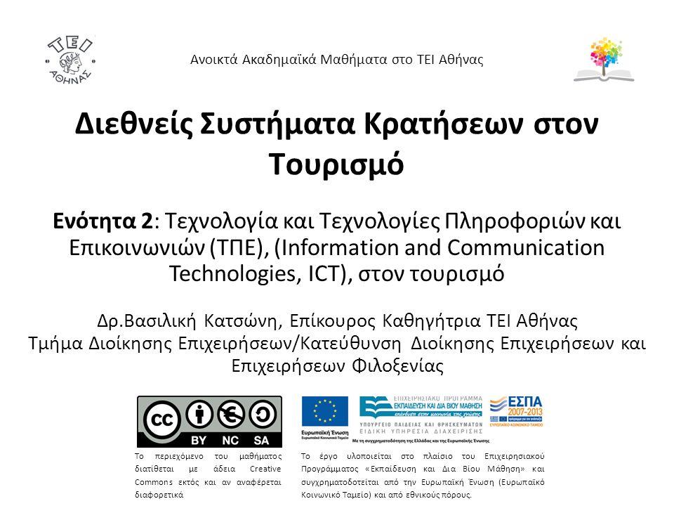 Διεθνείς Συστήματα Κρατήσεων στον Τουρισμό Ενότητα 2: Τεχνολογία και Τεχνολογίες Πληροφοριών και Επικοινωνιών (ΤΠΕ), (Information and Communication Technologies, ICT), στον τουρισμό Δρ.Βασιλική Κατσώνη, Επίκουρος Καθηγήτρια ΤΕΙ Αθήνας Τμήμα Διοίκησης Επιχειρήσεων/Κατεύθυνση Διοίκησης Επιχειρήσεων και Επιχειρήσεων Φιλοξενίας Ανοικτά Ακαδημαϊκά Μαθήματα στο ΤΕΙ Αθήνας Το περιεχόμενο του μαθήματος διατίθεται με άδεια Creative Commons εκτός και αν αναφέρεται διαφορετικά Το έργο υλοποιείται στο πλαίσιο του Επιχειρησιακού Προγράμματος «Εκπαίδευση και Δια Βίου Μάθηση» και συγχρηματοδοτείται από την Ευρωπαϊκή Ένωση (Ευρωπαϊκό Κοινωνικό Ταμείο) και από εθνικούς πόρους.