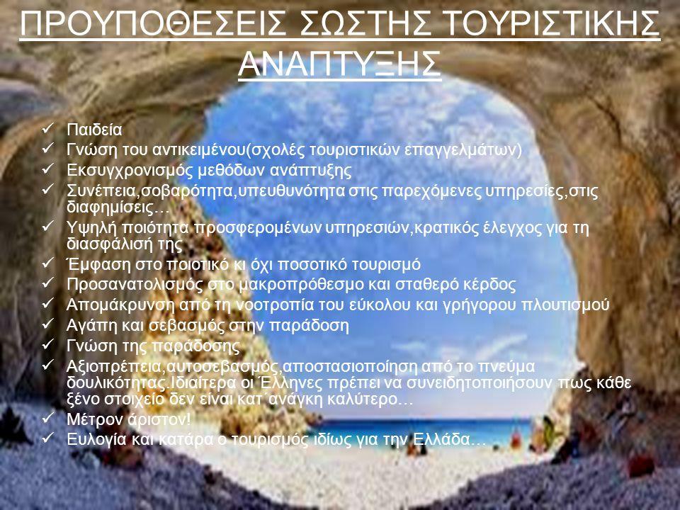 ΠΡΟΥΠΟΘΕΣΕΙΣ ΣΩΣΤΗΣ ΤΟΥΡΙΣΤΙΚΗΣ ΑΝΑΠΤΥΞΗΣ Παιδεία Γνώση του αντικειμένου(σχολές τουριστικών επαγγελμάτων) Εκσυγχρονισμός μεθόδων ανάπτυξης Συνέπεια,σο