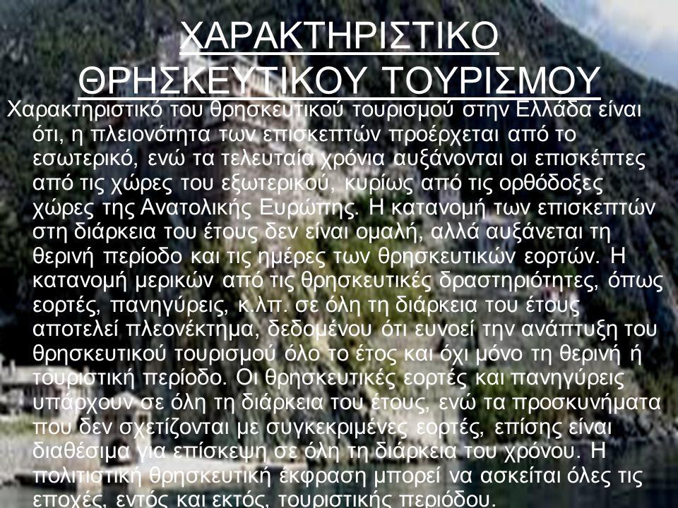 ΧΑΡΑΚΤΗΡΙΣΤΙΚΟ ΘΡΗΣΚΕΥΤΙΚΟΥ ΤΟΥΡΙΣΜΟΥ Χαρακτηριστικό του θρησκευτικού τουρισμού στην Ελλάδα είναι ότι, η πλειονότητα των επισκεπτών προέρχεται από το εσωτερικό, ενώ τα τελευταία χρόνια αυξάνονται οι επισκέπτες από τις χώρες του εξωτερικού, κυρίως από τις ορθόδοξες χώρες της Ανατολικής Ευρώπης.
