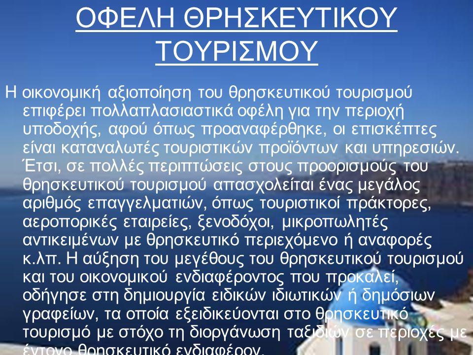 ΟΦΕΛΗ ΘΡΗΣΚΕΥΤΙΚΟΥ ΤΟΥΡΙΣΜΟΥ Η οικονομική αξιοποίηση του θρησκευτικού τουρισμού επιφέρει πολλαπλασιαστικά οφέλη για την περιοχή υποδοχής, αφού όπως προαναφέρθηκε, οι επισκέπτες είναι καταναλωτές τουριστικών προϊόντων και υπηρεσιών.