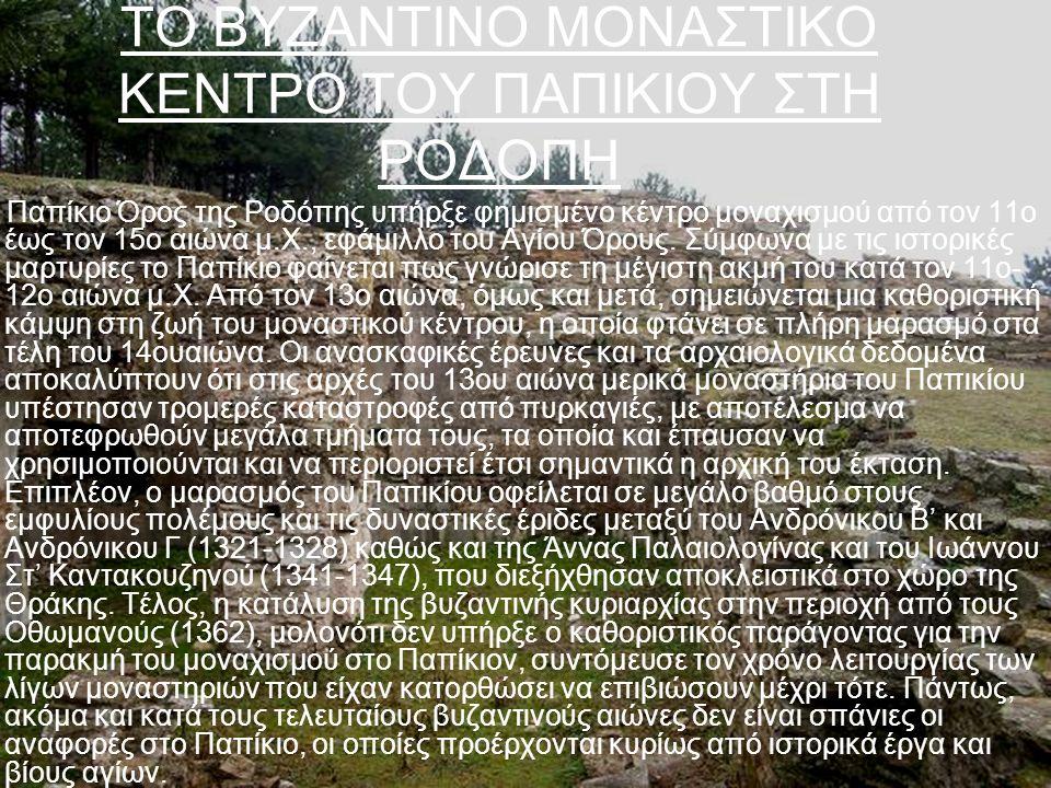 ΤΟ ΒΥΖΑΝΤΙΝΟ ΜΟΝΑΣΤΙΚΟ ΚΕΝΤΡΟ ΤΟΥ ΠΑΠΙΚΙΟΥ ΣΤΗ ΡΟΔΟΠΗ Το Παπίκιο Όρος της Ροδόπης υπήρξε φημισμένο κέντρο μοναχισμού από τον 11ο έως τον 15ο αιώνα μ.Χ., εφάμιλλο του Αγίου Όρους.