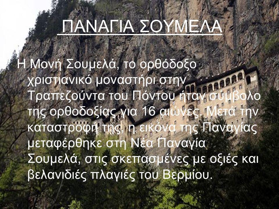 ΠΑΝΑΓΙΑ ΣΟΥΜΕΛΑ Η Μονή Σουμελά, το ορθόδοξο χριστιανικό μοναστήρι στην Τραπεζούντα του Πόντου ήταν σύμβολο της ορθοδοξίας για 16 αιώνες. Μετά την κατα