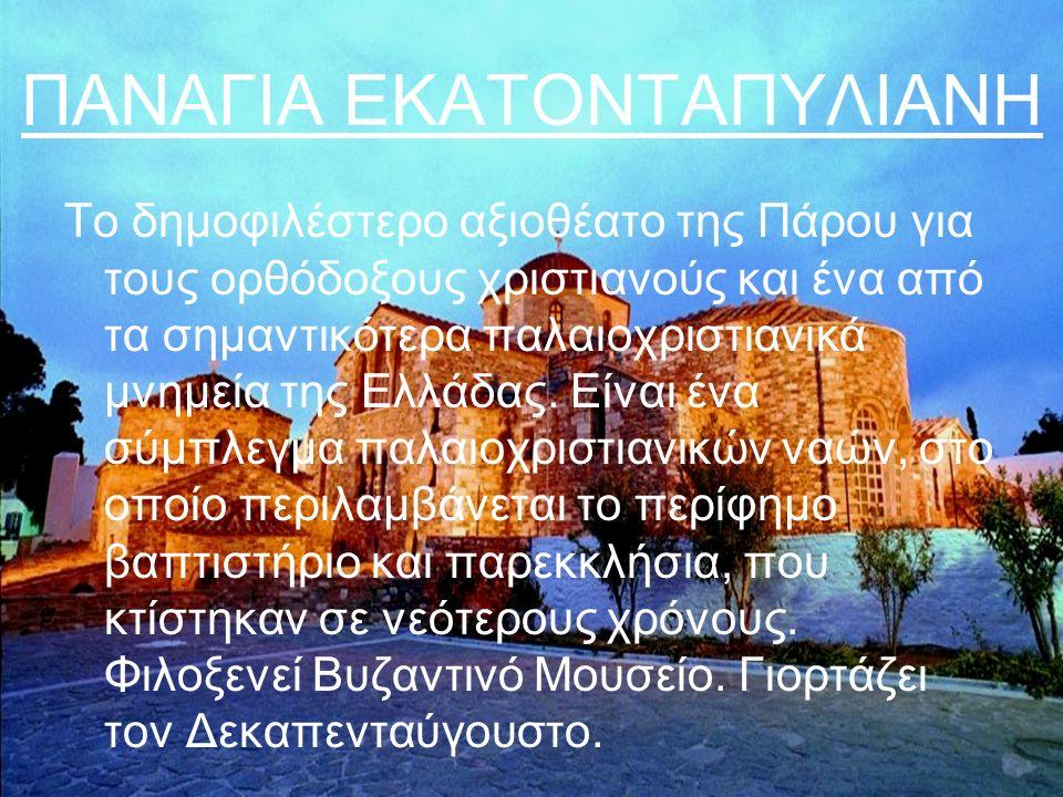 ΠΑΝΑΓΙΑ ΕΚΑΤΟΝΤΑΠΥΛΙΑΝΗ Το δημοφιλέστερο αξιοθέατο της Πάρου για τους ορθόδοξους χριστιανούς και ένα από τα σημαντικότερα παλαιοχριστιανικά μνημεία της Ελλάδας.