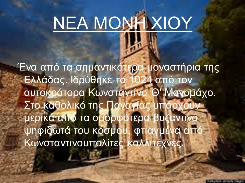 ΝΕΑ ΜΟΝΗ ΧΙΟΥ Ένα από τα σημαντικότερα μοναστήρια της Ελλάδας. Ιδρύθηκε το 1024 από τον αυτοκράτορα Κωνσταντίνο Θ' Μονομάχο. Στο καθολικό της Παναγίας