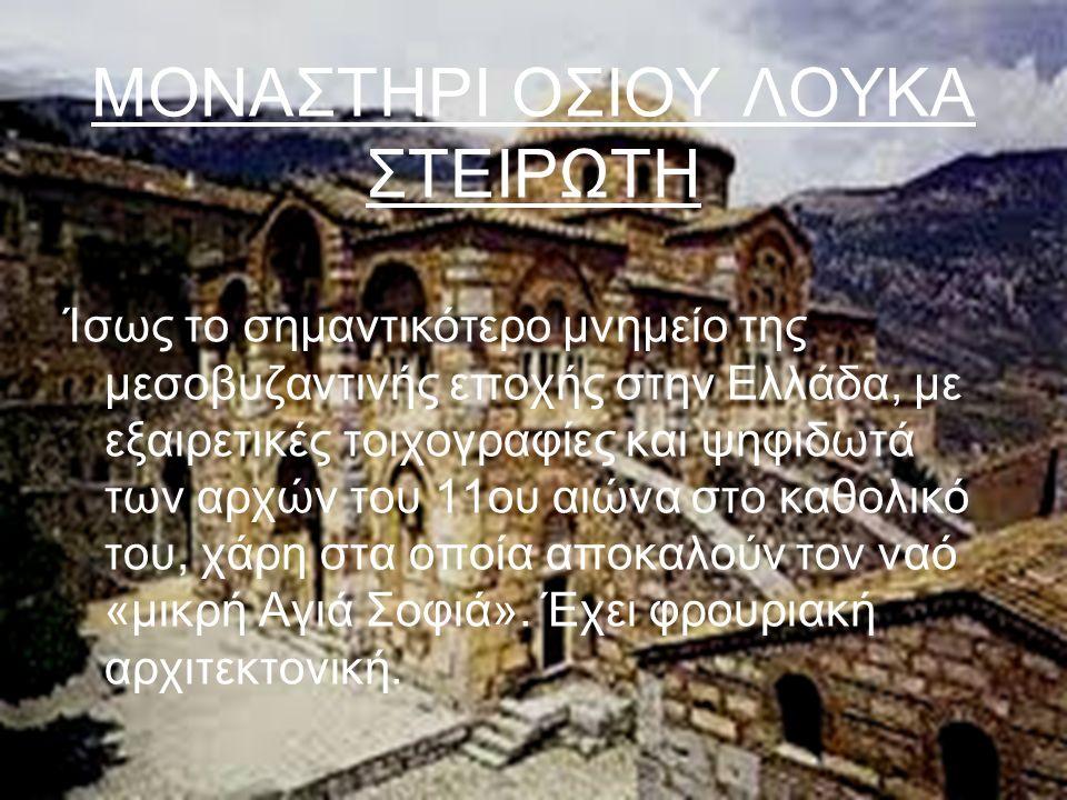 ΜΟΝΑΣΤΗΡΙ ΟΣΙΟΥ ΛΟΥΚΑ ΣΤΕΙΡΩΤΗ Ίσως το σημαντικότερο μνημείο της μεσοβυζαντινής εποχής στην Ελλάδα, με εξαιρετικές τοιχογραφίες και ψηφιδωτά των αρχών