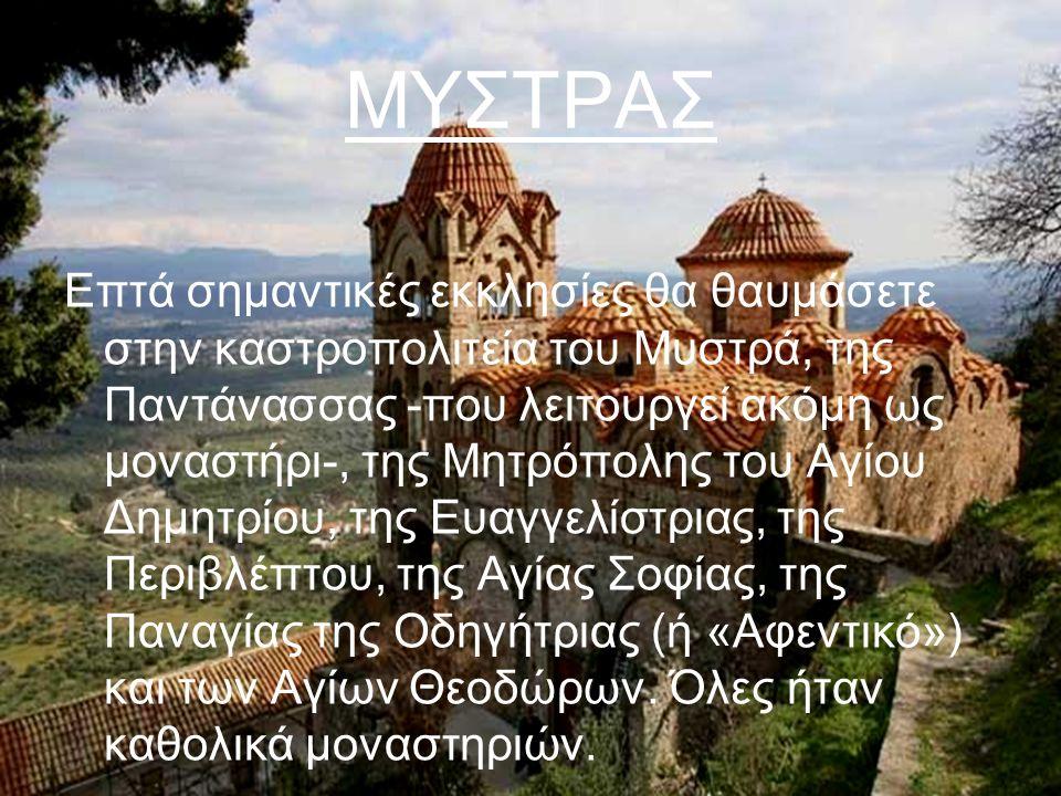 ΜΥΣΤΡΑΣ Επτά σημαντικές εκκλησίες θα θαυμάσετε στην καστροπολιτεία του Μυστρά, της Παντάνασσας -που λειτουργεί ακόμη ως μοναστήρι-, της Μητρόπολης του Αγίου Δημητρίου, της Ευαγγελίστριας, της Περιβλέπτου, της Αγίας Σοφίας, της Παναγίας της Οδηγήτριας (ή «Αφεντικό») και των Αγίων Θεοδώρων.