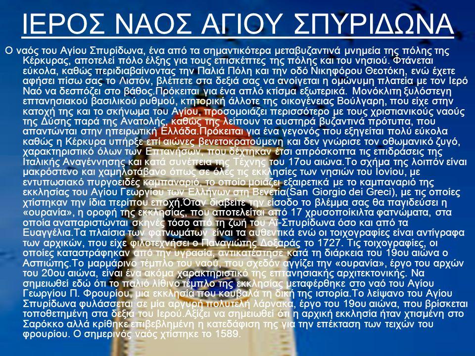 ΙΕΡΟΣ ΝΑΟΣ ΑΓΙΟΥ ΣΠΥΡΙΔΩΝΑ Ο ναός του Αγίου Σπυρίδωνα, ένα από τα σημαντικότερα μεταβυζαντινά μνημεία της πόλης της Κέρκυρας, αποτελεί πόλο έλξης για τους επισκέπτες της πόλης και του νησιού.