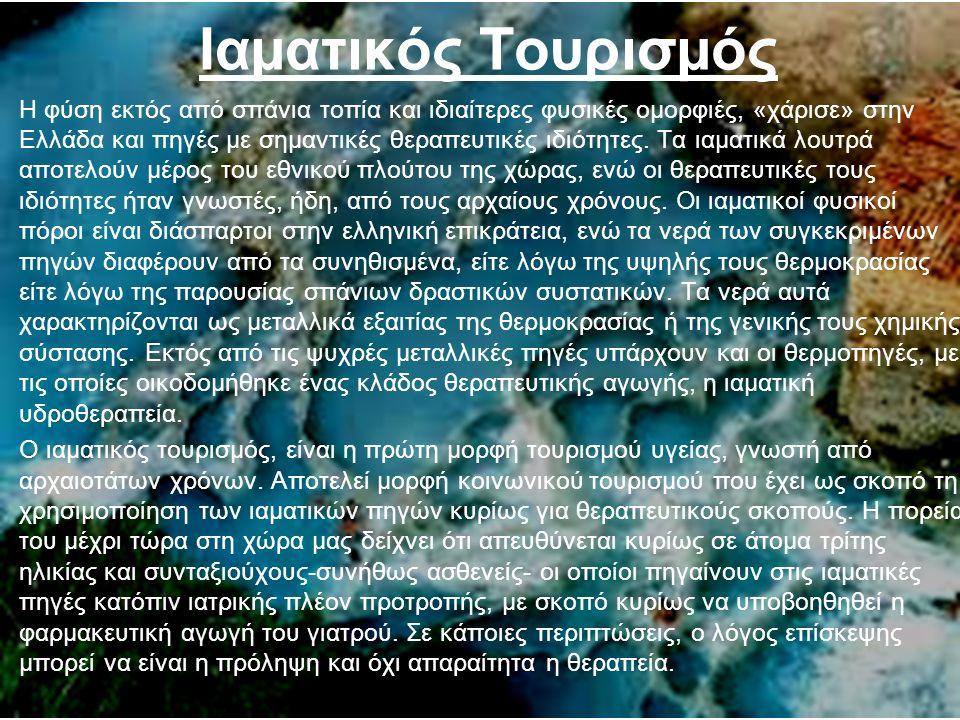Ιαµατικός Τουρισµός Η φύση εκτός από σπάνια τοπία και ιδιαίτερες φυσικές οµορφιές, «χάρισε» στην Ελλάδα και πηγές µε σηµαντικές θεραπευτικές ιδιότητες.