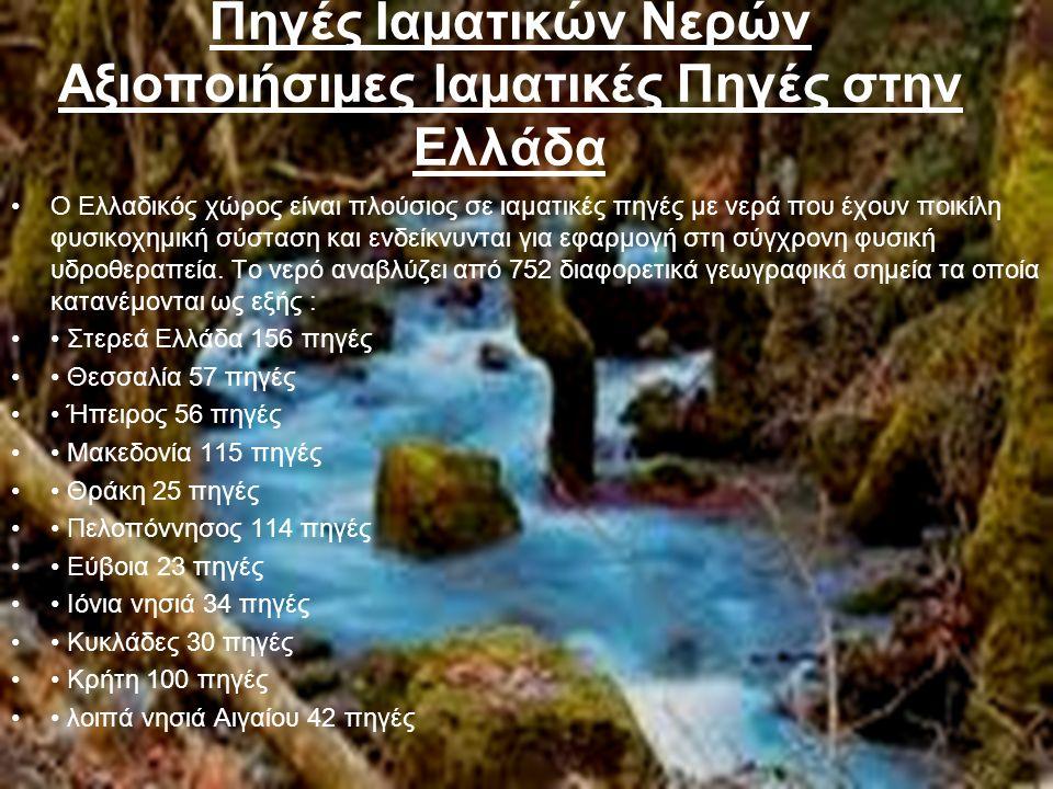 Πηγές Ιαµατικών Νερών Αξιοποιήσιµες Ιαµατικές Πηγές στην Ελλάδα Ο Ελλαδικός χώρος είναι πλούσιος σε ιαµατικές πηγές µε νερά που έχουν ποικίλη φυσικοχηµική σύσταση και ενδείκνυνται για εφαρµογή στη σύγχρονη φυσική υδροθεραπεία.