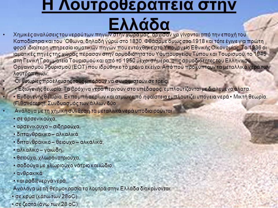 Η Λουτροθεραπεία στην Ελλάδα Χηµικές αναλύσεις του νερού των πηγών στην χώρα µας, άρχισαν να γίνονται από την εποχή του Καποδίστρια και του ΄Οθωνα, δηλαδή γύρω στο 1830.
