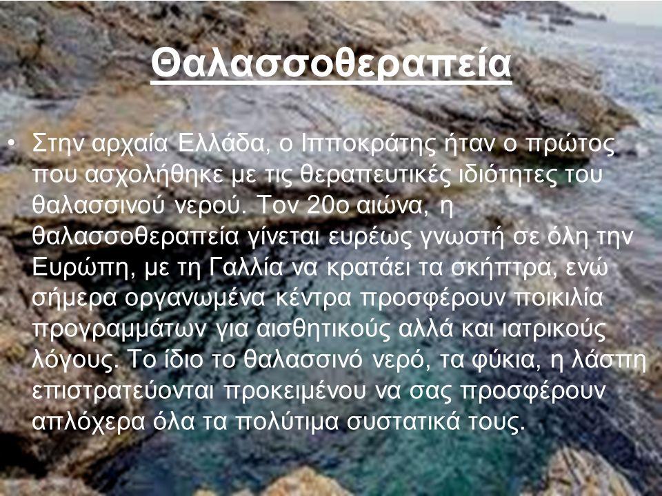 Θαλασσοθεραπεία Στην αρχαία Eλλάδα, ο Iπποκράτης ήταν ο πρώτος που ασχολήθηκε µε τις θεραπευτικές ιδιότητες του θαλασσινού νερού. Tον 20ο αιώνα, η θαλ