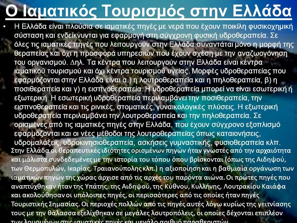 Ο Ιαµατικός Τουρισµός στην Ελλάδα Η Ελλάδα είναι πλούσια σε ιαµατικές πηγές µε νερά που έχουν ποικίλη φυσικοχηµική σύσταση και ενδείκνυνται για εφαρµογή στη σύγχρονη φυσική υδροθεραπεία.