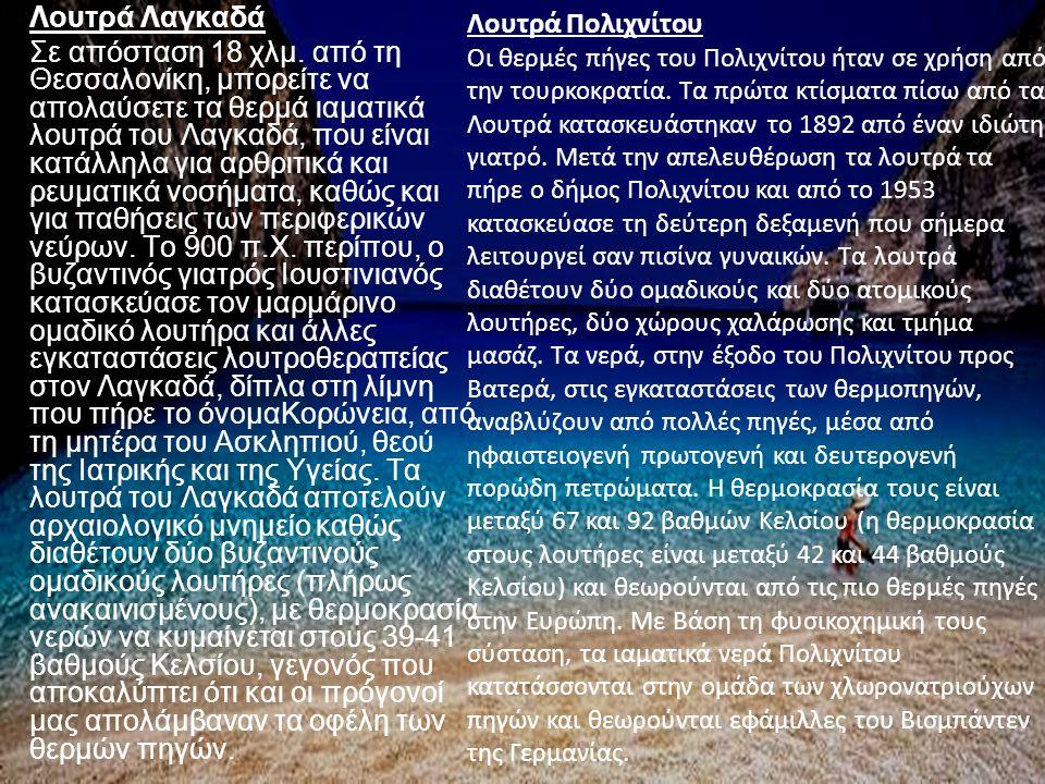 Λουτρά Λαγκαδά Σε απόσταση 18 χλµ. από τη Θεσσαλονίκη, µπορείτε να απολαύσετε τα θερµά ιαµατικά λουτρά του Λαγκαδά, που είναι κατάλληλα για αρθριτικά