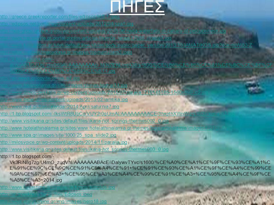 ΠΗΓΕΣ http://greece.greekreporter.com/files/edipsos660-1.jpeg http://edipsos.net/portal/wp-content/uploads/2012/04/spa1.jpg http://nea-gnosi.gr/nea-gnosi/wp-content/uploads/2015/06/neda-waterfalls-in-zaharo-of-peloponnese.jpg http://www.travelstyle.gr/portal/photos/articles/thumbs_large/17986_image7.jpg http://www.koinignomi.gr/sites/default/files/styles/body/public/paper_version/2013/10/IAMATIKOS.jpg itok=hjWi53-Z http://www.visitwestmacedonia.gr/images/topmenu/iam3.jpeg http://2.bp.blogspot.com/- aLzcjABlUtU/Uq_pioO69AI/AAAAAAAAb_M/NZENLimt438/s1600/%CE%B8%CE%B5%CF%81%CE%BC%CE%BF%CF %80%CF%85%CE%BB%CE%B9%CE%B11.jpg http://air.news.gr/cov/te/terme_b2.jpg http://www.melimeliama.gr/site/images/stories/loutra/14.jpg http://www.dimos-deskatis.gr/wp-content/uploads/2015/07/paralia_716145185-1560x690_c2.jpg http://www.pxpa.gr/wp-content/uploads/2013/02/iamtika.jpg http://www.real.gr/filescalendar/2014/April/saturnia7.jpg http://1.bp.blogspot.com/-IksWtR8UbCo/VUY2r0gUmAI/AAAAAAAAACE/3hxpthXWnWg/s1600/ikaria-07.jpg http://www.visitikaria.gr/sites/default/files/ikaria-hot_springs-thermes002_0.jpg http://www.hotelathinalamia.gr/sites/www.hotelathinalamia.gr/themes/hotelathinalamia/images/FOTO_5.jpg http://www.spa.gr/images/site/1000/25_spa_slide2.jpg http://milosvoice.gr/wp-content/uploads/2014/11/paralia.jpg http://www.visitikaria.gr/sites/default/files/ikaria-hot_springs-thermes003_0.jpg http://1.bp.blogspot.com/- Vk3RiN8g7zg/U4mO_zuqVhI/AAAAAAABAcE/iDalywvTYvc/s1600/%CE%A0%CE%A1%CE%9F%CE%93%CE%A1%C E%91%CE%9C%CE%9C%CE%91%CE%A4%CE%91+%CE%91%CE%93%CE%A1%CE%9F%CE%A4%CE%99%CE %9A%CE%97%CE%A3+%CE%95%CE%A3%CE%A4%CE%99%CE%91%CE%A3+%CE%95%CE%A4%CE%9F%CE %A5%CE%A3+2014.jpg http://www.hellastime.gr/images/aidipsos/aidipsos.jpg http://gr.greekreporter.gr/files/Edipsos.jpeg http://www.epirusonline.gr/img/images/nero18.jpg http://nefeli.lib.teicrete.gr/browse/sdo/tour/2013/TasiosIlias/attached-document-1375857691-384994- 1713/TasiosIlias2013.pdf