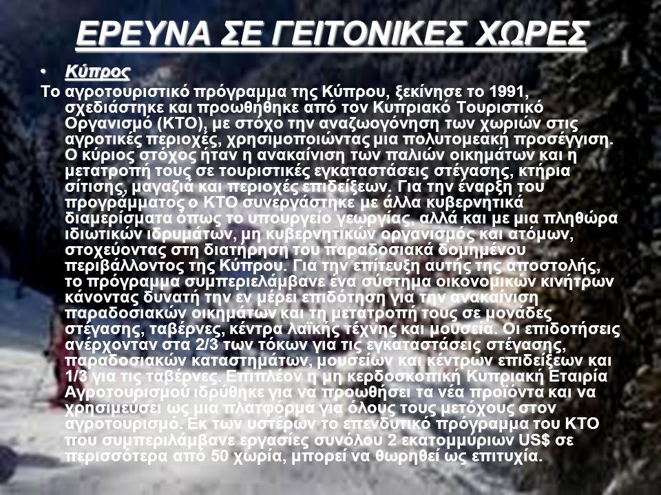 ΕΡΕΥΝΑ ΣΕ ΓΕΙΤΟΝΙΚΕΣ ΧΩΡΕΣ ΚύπροςΚύπρος Το αγροτουριστικό πρόγραμμα της Κύπρου, ξεκίνησε το 1991, σχεδιάστηκε και προωθήθηκε από τον Κυπριακό Τουριστικό Οργανισμό (ΚΤΟ), με στόχο την αναζωογόνηση των χωριών στις αγροτικές περιοχές, χρησιμοποιώντας μια πολυτομεακή προσέγγιση.