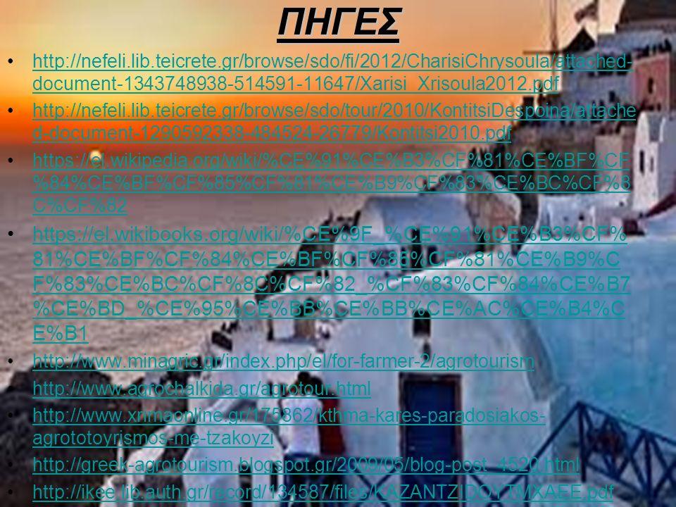 ΠΗΓΕΣ http://nefeli.lib.teicrete.gr/browse/sdo/fi/2012/CharisiChrysoula/attached- document-1343748938-514591-11647/Xarisi_Xrisoula2012.pdfhttp://nefeli.lib.teicrete.gr/browse/sdo/fi/2012/CharisiChrysoula/attached- document-1343748938-514591-11647/Xarisi_Xrisoula2012.pdf http://nefeli.lib.teicrete.gr/browse/sdo/tour/2010/KontitsiDespoina/attache d-document-1290592338-484524-26779/Kontitsi2010.pdfhttp://nefeli.lib.teicrete.gr/browse/sdo/tour/2010/KontitsiDespoina/attache d-document-1290592338-484524-26779/Kontitsi2010.pdf https://el.wikipedia.org/wiki/%CE%91%CE%B3%CF%81%CE%BF%CF %84%CE%BF%CF%85%CF%81%CE%B9%CF%83%CE%BC%CF%8 C%CF%82https://el.wikipedia.org/wiki/%CE%91%CE%B3%CF%81%CE%BF%CF %84%CE%BF%CF%85%CF%81%CE%B9%CF%83%CE%BC%CF%8 C%CF%82 https://el.wikibooks.org/wiki/%CE%9F_%CE%91%CE%B3%CF% 81%CE%BF%CF%84%CE%BF%CF%85%CF%81%CE%B9%C F%83%CE%BC%CF%8C%CF%82_%CF%83%CF%84%CE%B7 %CE%BD_%CE%95%CE%BB%CE%BB%CE%AC%CE%B4%C E%B1https://el.wikibooks.org/wiki/%CE%9F_%CE%91%CE%B3%CF% 81%CE%BF%CF%84%CE%BF%CF%85%CF%81%CE%B9%C F%83%CE%BC%CF%8C%CF%82_%CF%83%CF%84%CE%B7 %CE%BD_%CE%95%CE%BB%CE%BB%CE%AC%CE%B4%C E%B1 http://www.minagric.gr/index.php/el/for-farmer-2/agrotourism http://www.agrochalkida.gr/agrotour.html http://www.xrimaonline.gr/175862/kthma-kares-paradosiakos- agrototoyrismos-me-tzakoyzihttp://www.xrimaonline.gr/175862/kthma-kares-paradosiakos- agrototoyrismos-me-tzakoyzi http://greek-agrotourism.blogspot.gr/2009/05/blog-post_4520.html http://ikee.lib.auth.gr/record/134587/files/KAZANTZIDOYTMXAEE.pdf