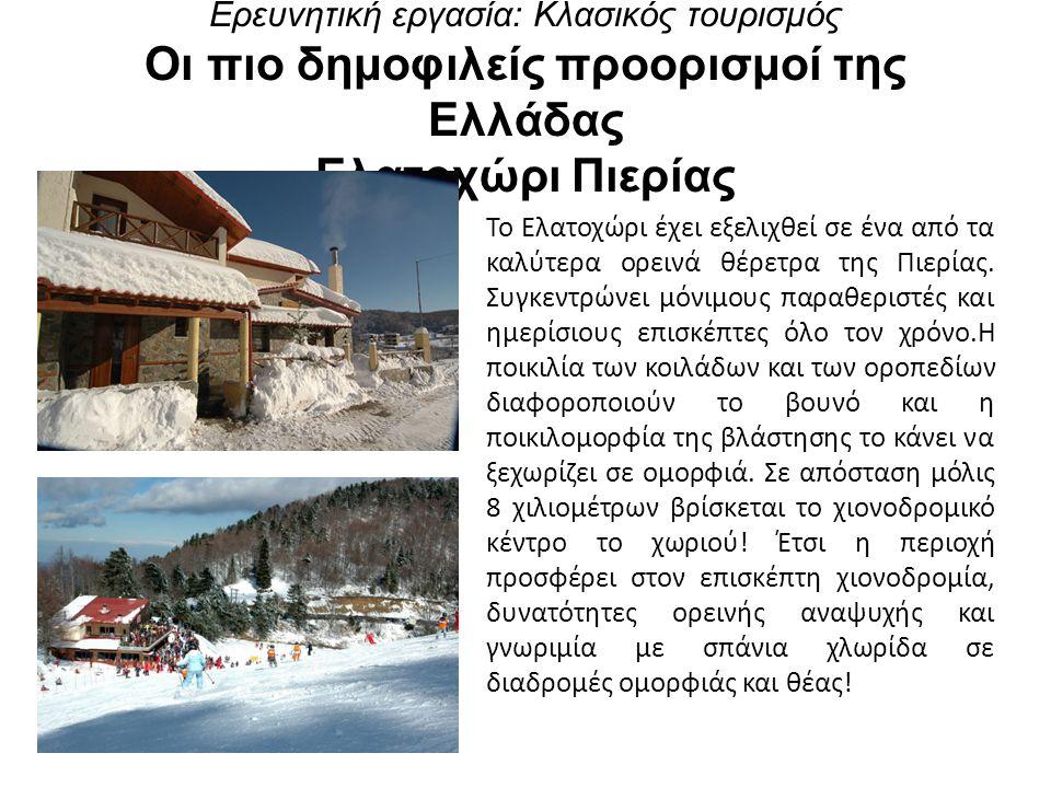 Ερευνητική εργασία: Κλασικός τουρισμός Οι πιο δημοφιλείς προορισμοί της Ελλάδας Ελατοχώρι Πιερίας Το Ελατοχώρι έχει εξελιχθεί σε ένα από τα καλύτερα ορεινά θέρετρα της Πιερίας.
