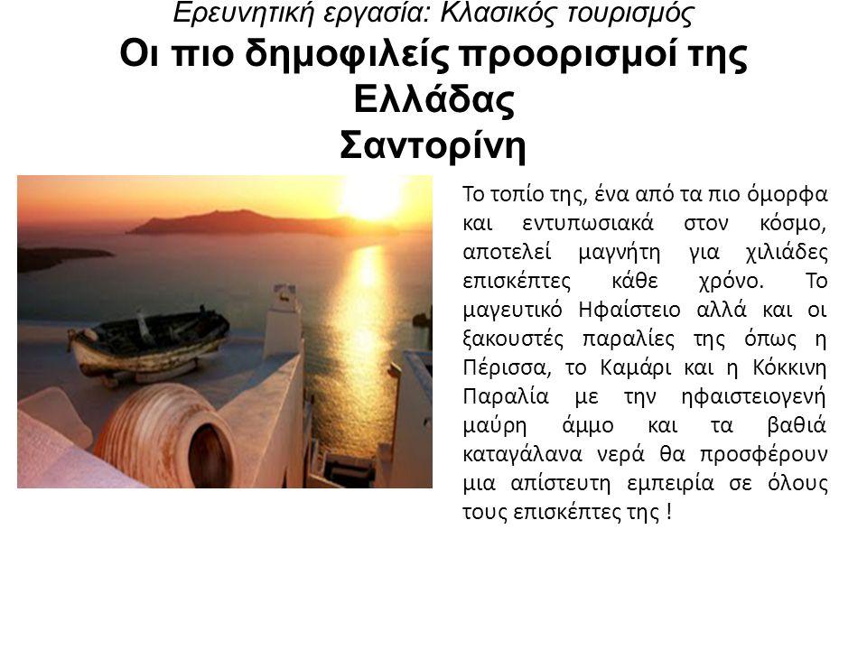 Ερευνητική εργασία: Κλασικός τουρισμός Οι πιο δημοφιλείς προορισμοί της Ελλάδας Σαντορίνη Το τοπίο της, ένα από τα πιο όμορφα και εντυπωσιακά στον κόσμο, αποτελεί μαγνήτη για χιλιάδες επισκέπτες κάθε χρόνο.