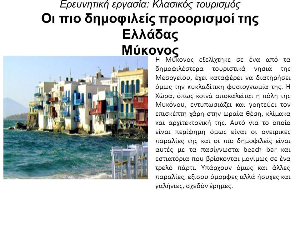 Ερευνητική εργασία: Κλασικός τουρισμός Οι πιο δημοφιλείς προορισμοί της Ελλάδας Μύκονος Η Μύκονος εξελίχτηκε σε ένα από τα δημοφιλέστερα τουριστικά νησιά της Μεσογείου, έχει καταφέρει να διατηρήσει όμως την κυκλαδίτικη φυσιογνωμία της.