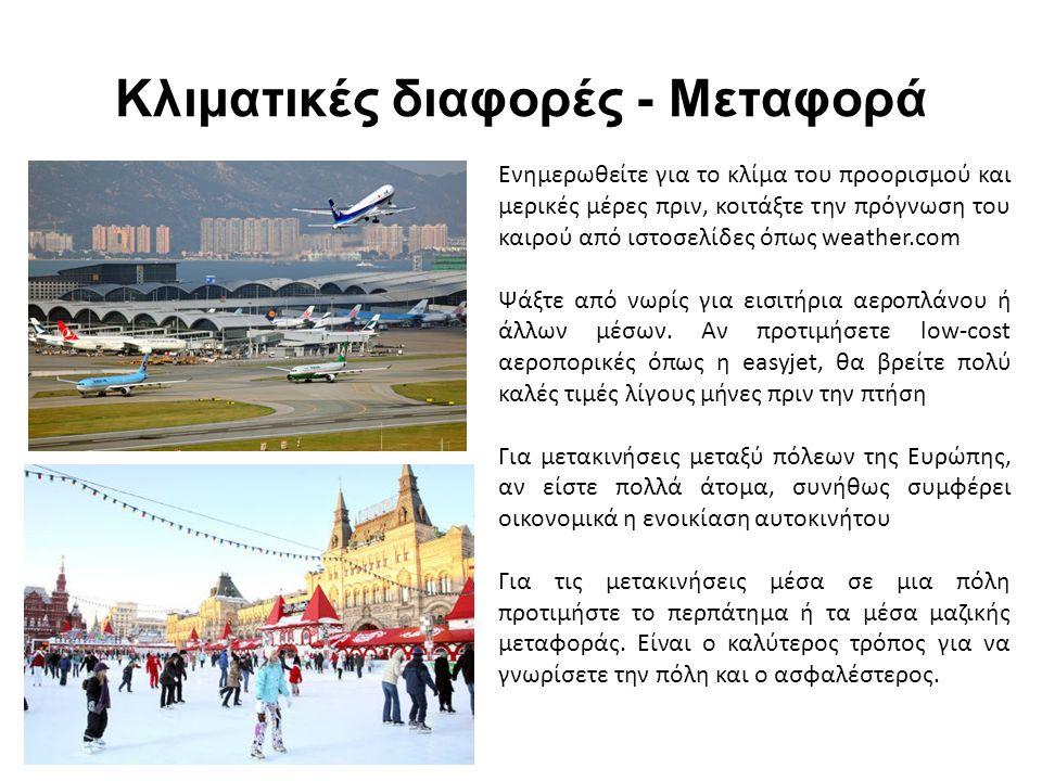 Κλιματικές διαφορές - Μεταφορά Ενημερωθείτε για το κλίμα του προορισμού και μερικές μέρες πριν, κοιτάξτε την πρόγνωση του καιρού από ιστοσελίδες όπως weather.com Ψάξτε από νωρίς για εισιτήρια αεροπλάνου ή άλλων μέσων.