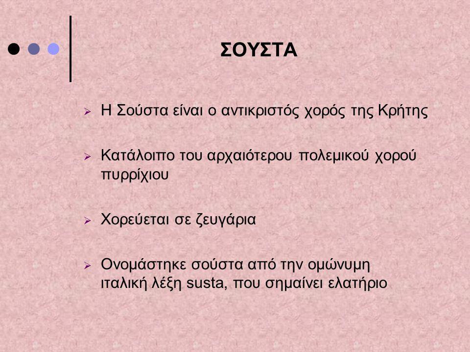 ΣΟΥΣΤΑ  Η Σούστα είναι ο αντικριστός χορός της Κρήτης  Κατάλοιπο του αρχαιότερου πολεμικού χορού πυρρίχιου  Χορεύεται σε ζευγάρια  Ονομάστηκε σούσ