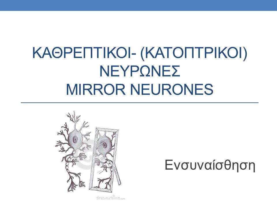 ΚΑΘΡΕΠΤΙΚΟΙ- (ΚΑΤΟΠΤΡΙΚΟΙ) ΝΕΥΡΩΝΕΣ MIRROR NEURONES Ενσυναίσθηση