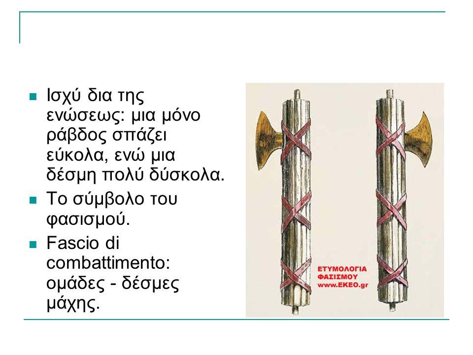 ΕΤΥΜΟΛΟΓΙΑ  Fascismo Fasces: αρχαίο ρωμαϊκό έμβλημα εξουσίας, που απεικόνιζε ράβδους δεμένες γύρω από έναν πέλεκυ.