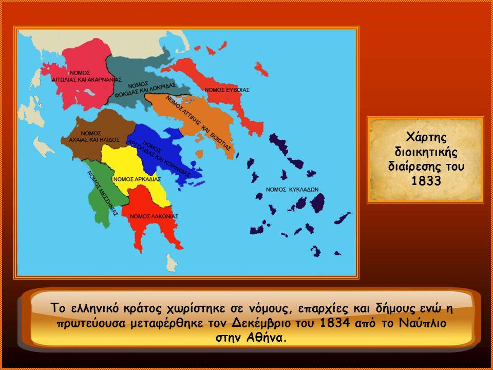 Χάρτης διοικητικής διαίρεσης του 1833 Το ελληνικό κράτος χωρίστηκε σε νόμους, επαρχίες και δήμους ενώ η πρωτεύουσα μεταφέρθηκε τον Δεκέμβριο του 1834 από το Ναύπλιο στην Αθήνα.