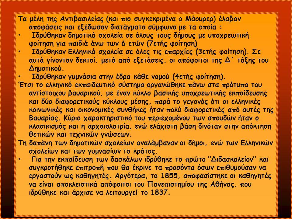 Τα μέλη της Αντιβασιλείας (και πιο συγκεκριμένα ο Μάουρερ) έλαβαν αποφάσεις και εξέδωσαν διατάγματα σύμφωνα με τα οποία : Ιδρύθηκαν δημοτικά σχολεία σε όλους τους δήμους με υποχρεωτική φοίτηση για παιδιά άνω των 6 ετών (7ετής φοίτηση) Ιδρύθηκαν Ελληνικά σχολεία σε όλες τις επαρχίες (3ετής φοίτηση).