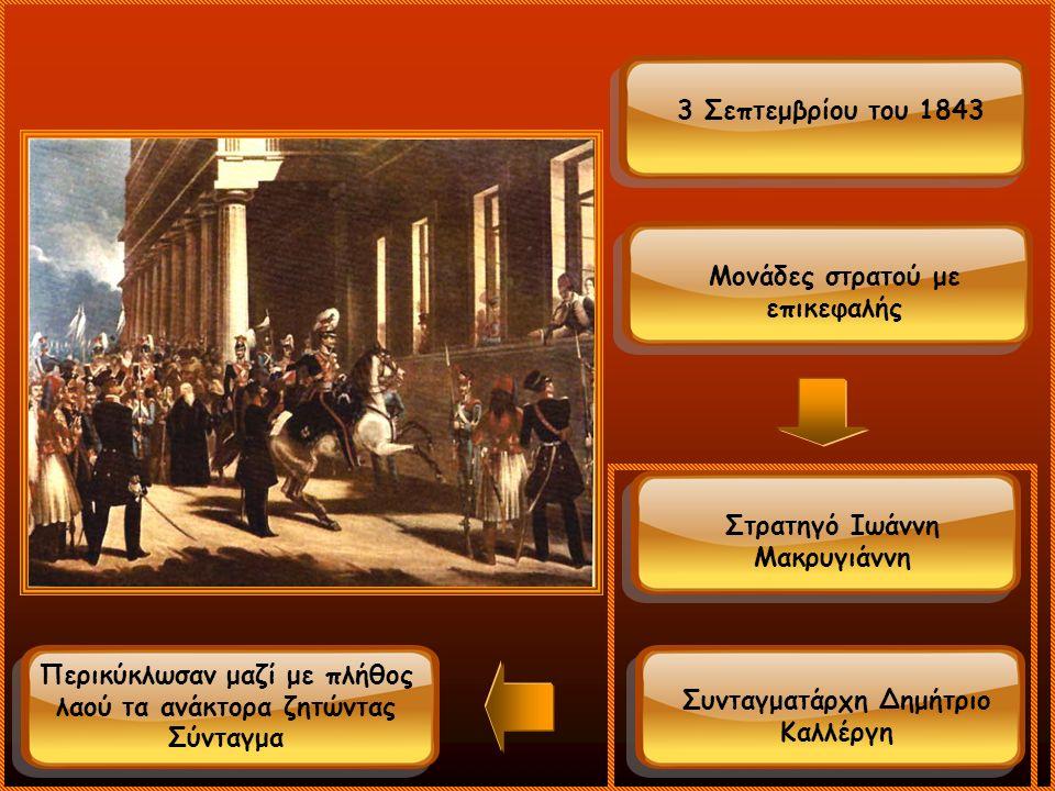 3 Σεπτεμβρίου του 1843 Μονάδες στρατού με επικεφαλής Στρατηγό Ιωάννη Μακρυγιάννη Συνταγματάρχη Δημήτριο Καλλέργη Περικύκλωσαν μαζί με πλήθος λαού τα ανάκτορα ζητώντας Σύνταγμα